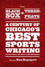 """From Black Sox to Three-Peats: A Century of Chicago's Best Sportswriting from the """"Tribune,"""" """"Sun-Times,"""" and Other Newspapers"""