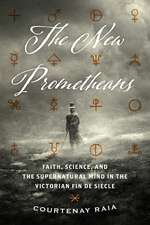 The New Prometheans: Faith, Science, and the Supernatural Mind in the Victorian Fin de Siècle