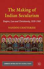 The Making of Indian Secularism: Empire, Law and Christianity, 1830-1960