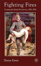 Fighting Fires: Creating the British Fire Service, 1800–1978
