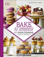 Bake To Impress: 100 Show-Stopping Cakes and Desserts