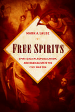 Free Spirits: Spiritualism, Republicanism, and Radicalism in the Civil War Era