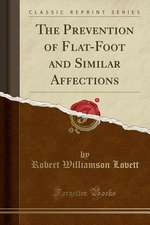 The Prevention of Flat-Foot and Similar Affections (Classic Reprint)