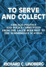 To Serve and Collect: Chicago Politics and Police Corruption from the Lager Beer Riot to the Summerdale Scandal