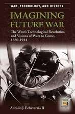 Imagining Future War:  The West's Technological Revolution and Visions of Wars to Come, 1880-1914
