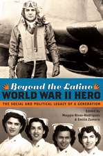 Beyond the Latino World War II Hero: The Social and Political Legacy of a Generation