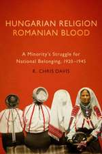 Hungarian Religion, Romanian Blood: A Minority's Struggle for National Belonging, 1920–1945