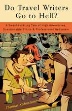 Do Travel Writers Go to Hell?:  A Swashbuckling Tale of High Adventures, Questionable Ethics, & Professional Hedonism