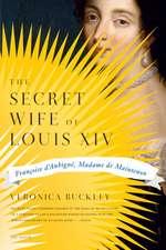 The Secret Wife of Louis XIV:  Francoise D'Aubigne, Madame de Maintenon