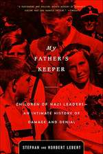 My Father's Keeper: Children of Nazi Leaders - An Intimate History of Damage and Denial