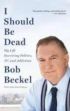 I Should Be Dead: My Life Surviving Politics, TV, and Addiction