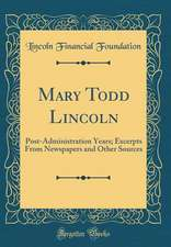 Mary Todd Lincoln: Post-Administration Years; Excerpts from Newspapers and Other Sources (Classic Reprint)