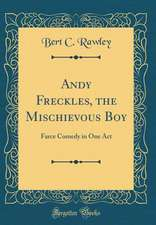 Andy Freckles, the Mischievous Boy: Farce Comedy in One Act (Classic Reprint)
