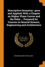 Descriptive Geometry--Pure and Applied; With a Chapter on Higher Plane Curves and the Helix ... Prepared for Courses in General Science, Engineering a