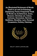 An Illustrated Dictionary of Words Used in Art and Archaeology. Explaining Terms Frequently Used in Works on Architecture, Arms, Bronzes, Christian Ar