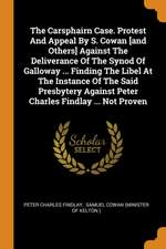 The Carsphairn Case. Protest and Appeal by S. Cowan [and Others] Against the Deliverance of the Synod of Galloway ... Finding the Libel at the Instanc