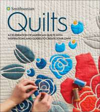 Smithsonian Quilts: A Celebration of American Quilts with Inspirations and Guides to Create Your Own