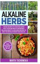 Alkaline Herbs: Tested Secrets to Creating Super Tasty Alkaline Meals & Incredibly Relaxing Beauty & Wellness Recipes to Help You Revo