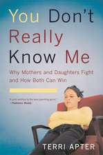 You Don′t Really Know Me – Why Mothers and Daughters Fight and How Both Can Win