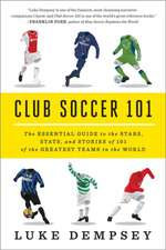 Club Soccer 101 – The Essential Guide to the Stars, Stats, and Stories of 101 of the Greatest Teams in the World