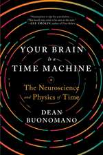 Your Brain Is a Time Machine – The Neuroscience and Physics of Time