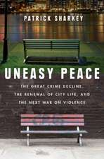 Uneasy Peace – The Great Crime Decline, the Renewal of City Life, and the Next War on Violence