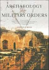 Archaeology of the Military Orders:  A Survey of the Urban Centres, Rural Settlement and Castles of the Military Orders in the Latin East (C. 1120-1291