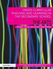 Cross-Curricular Teaching and Learning in the Secondary School the Arts:  Drama, Visual Art, Music and Design