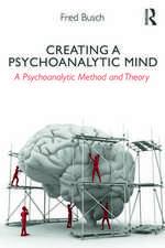 Busch, F: Creating a Psychoanalytic Mind