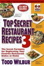 Top Secret Restaurant Recipes 3: The Secret Formulas for Duplicating Your Favorite Restaurant Dishes at Home
