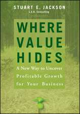 Where Value Hides: A New Way to Uncover Profitable Growth For Your Business