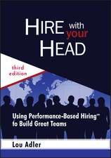 Hire With Your Head: Using Performance–Based Hiring to Build Great Teams