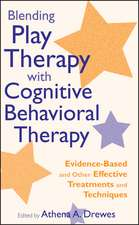 Blending Play Therapy with Cognitive Behavioral Therapy: Evidence–Based and Other Effective Treatments and Techniques
