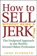 How to Sell Without Being a JERK!: The Foolproof Approach to the World′s Second Oldest Profession