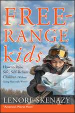 Free–Range Kids: How to Raise Safe, Self–Reliant Children (Without Going Nuts with Worry)