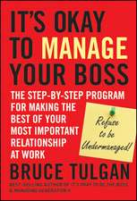 It′s Okay to Manage Your Boss: The Step–by–Step Program for Making the Best of Your Most Important Relationship at Work