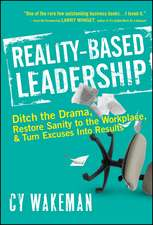 Reality–Based Leadership: Ditch the Drama, Restore Sanity to the Workplace, and Turn Excuses into Results