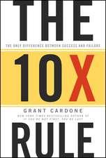 The 10X Rule: The Only Difference Between Success and Failure: Regula 10X: Singura diferență dintre succes și eșec