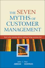 The Seven Myths of Customer Management: How to be Customer–Driven Without Being Customer–Led