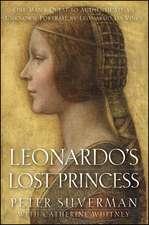 Leonardo's Lost Princess:  One Man's Quest to Authenticate an Unknown Portrait by Leonardo Da Vinci