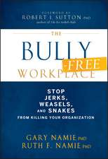 The Bully–Free Workplace: Stop Jerks, Weasels, and Snakes From Killing Your Organization