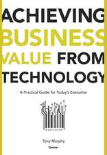 Achieving Business Value from Technology: A Practical Guide for Today′s Executive