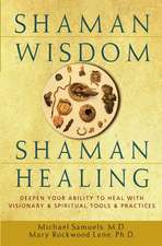 Shaman Wisdom, Shaman Healing:  Deepen Your Ability to Heal with Visionary and Spiritual Tools and Practices