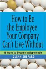 How to Be the Employee Your Company Can′t Live Without: 18 Ways to Become Indispensable