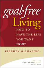 Goal–Free Living: How to Have the Life You Want NOW!