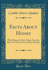 Facts about Honey: What Honey Is, How Taken from the Bees, Its Value as Food, Honey Recipes (Classic Reprint)