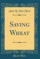 Saving Wheat (Classic Reprint)