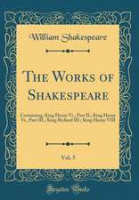 The Works of Shakespeare, Vol. 5: Containing, King Henry VI., Part II.; King Henry VI., Part III.; King Richard III.; King Henry VIII (Classic Reprint