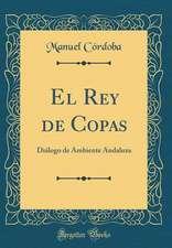 El Rey de Copas: Dialogo de Ambiente Andaluza (Classic Reprint)