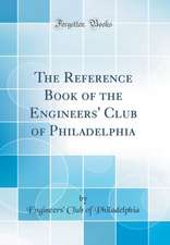 The Reference Book of the Engineers' Club of Philadelphia (Classic Reprint)